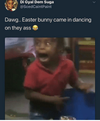 Ass, Dancing, and Easter: , Di Gyal Dem Suga  @ScedCaintPaint  Dawg.. Easter bunny came in dancing  on they ass Happy Easter 😂😂😂