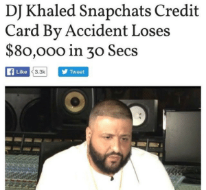 Tumblr, Blog, and Http: DI Khaled Snapchats Credit  Card Bv Accident Loses  $80,000 in 30 Secs  Like  3.3k  Tweet gardenofctrlaltdelete:  he played himself