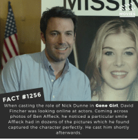 Memes, Movies, and Netflix: Di  MOVIES  FACT #1256  When casting the role of Nick Dunne in Gone Girl, David  Fincher was looking online at actors. Coming across  photos of Ben Affleck, he noticed a particular smile  Affleck had in dozens of the pictures which he found  captured the character perfectly. He cast him shortly  afterwards Who is the most evil character in cinematic history?📽️🎬 • • • • Double Tap and Tag someone who needs to know this 👇 All credit to the respective film and producers. Movie Movies Film TV Cinema MovieNight Hollywood Netflix gonegirl benaffleck rosemundpike davidfincher