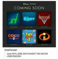 CoCo, Emma Watson, and Memes: Di NEP PIXAR  COMING SOON  FINDING  NOV 25, 2015  UN 16, 2017  JUN 17, 2016  Coco TOY  STORY  NOV 22, 2017  JUN 15, 2018  UN 21,2019  itsagifnotagif:  June 2019 JUNE 2019 HAVEN'T WE WAITED  LONG ENOUGH I'm literally so excited for Cars 3, Toy Story 4, and the Incredibles 2 😂 I don't care how old I am, I'll never stop loving these movies 😂 •• QOTP : favorite female actress? 😀 AOTP : Emma Watson 😍