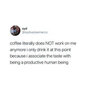 Truth 😅: di  Syd  @sydneyleemarco  coffee literally does NOT work on me  anymore i only drink it at this point  because i associate the taste withh  being a productive human being Truth 😅
