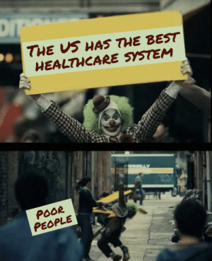 Certainly not great for them: DI  THE US HAS THE BEST  HEALTHCARE SYSTEM  POOR  PEOPLE Certainly not great for them