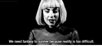 femestella:Lady Gaga is the Latest Celeb to Talk About Her Depression: DI  We need fantasy to survive because reality is too difficult. femestella:Lady Gaga is the Latest Celeb to Talk About Her Depression