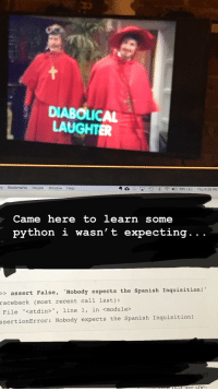 "Sat down with an ebook and this newly added Netflix show last night .: DIABOLICAL  LAUGHTER  ry Bookmarks People Window Help  Came here to learn some  python i wasn' t expecting. . .  > assert False, 'Nobody expects the Spanish Inquisition!  raceback  (most recent call last):  File ""<stdin>"", line 1, in <module>  ssertionError: Nobody expects the Spanish Inquisition! Sat down with an ebook and this newly added Netflix show last night ."