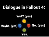 I wish it gave us the choice to be bad or good like what happened in fallout 3. Although Nuka World gave us that option, it's still not the same. fallout fallout4 falloutnewvegas fallout3 bad good karma gamers gamer gaming games game xbox playstation pc dialogue: Dialogue in Fallout 4:  Wut? (yes)  Maybe. (yes)  No. (yes)  Yes. I wish it gave us the choice to be bad or good like what happened in fallout 3. Although Nuka World gave us that option, it's still not the same. fallout fallout4 falloutnewvegas fallout3 bad good karma gamers gamer gaming games game xbox playstation pc dialogue