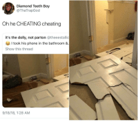 Blackpeopletwitter, Cheating, and Phone: Diamond Teeth Boy  @ThaTrapGod  Oh he CHEATING cheating  it's the dolly, not parton @theeestallic  I took his phone in the bathroom &  Show this thread  9/18/18, 1:28 AM Nigga broke down the door like the cops (via /r/BlackPeopleTwitter)