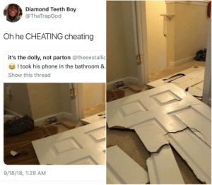 Cheating, Dank, and Memes: Diamond Teeth Boy  @ThaTrapGod  Oh he CHEATING cheating  it's the dolly, not parton @theeestallic  I took his phone in the bathroom &  Show this thread  9/18/18, 1:28 AM Nigga broke down the door like the cops by HRMisHere MORE MEMES