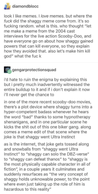 "this post again, but with an addition: diamondblocc  look I like memes. I love memes. but where the  fuck did the shaggy meme come from. it's so  fucking random. what is this. who thought ""let  me make a meme from the 2004 cast  interviews for the live action Scooby-Doo, and  have everyone go on about how shaggy gained  powers that can kill everyone, so they explain  how they avoided that. also let's make him kill  god"" what the fuck  gengarprotectionsquad  i'd hate to ruin the enigma by explaining this  but i pretty much inadvertently witnessed the  entire buildup to it and if i don't explain it now  i'll never get the chance to  in one of the more recent scooby-doo movies,  there's a plot device where shaggy turns into a  hyper-competent badass whenever he hears  the word ""bad"" thanks to some hypnotherapy  shenanigans, and in one particular scene he  kicks the shit out of this one biker gang. along  comes a meme edit of that scene where the  joke is that shaggy went Ultra Instinct  as is the internet, that joke gets tossed along  and snowballs from ""shaggy went Ultra  Instinct"" to ""shaggy can solo the DBZ-verse""  to ""shaggy can defeat thanos"" to ""shaggy is  the most physically capable character in all of  fiction"" in a couple years it culminates and  suddenly resurfaces as ""the very concept of  shaggy holds unknowable power, to the point  where even just taking up the role of him is  hazardous to this reality"" this post again, but with an addition"