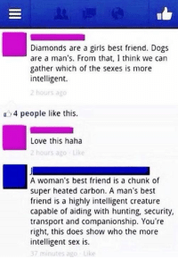 Best Friend, Dogs, and Girls: Diamonds are a girls best friend. Dogs  are a man's. From that, I think we can  gather which of the sexes is more  intelligent.  2 hours ago  a 4 people like this.  Love this haha  2 hours ago Like  A woman's best friend is a chunk of  super heated carbon. A man's best  friend is a highly intelligent creature  capable of aiding with hunting, security,  transport and companionship. You're  right, this does show who the more  intelligent sex is.  37 minutes ago Like