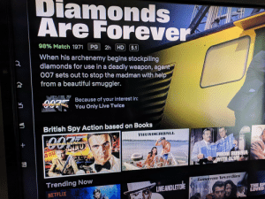 Actional: Diamonds  Are Forever  98% Match 1971 PG 2h HD 51  When his archenemy begins stockpiling  007 sets out to stop the madman with help  diamonds for use in a deadly weapon, agent  from a beautiful smuggler.  Beceuse of your interest in:  Twice You Only Live Twice  British Spy Action based on Books  THUNDERBAL  Trending Now  NETFLIX  Tomorrow NeverDies  LVEANDLETDIE  THE SP  LOVED