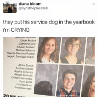 Crying, Black Twitter, and Thomas: diana bloom  anycstheplacetob  they put his service dog in the yearbook  i'm CRYING  Dylan Runion  Catherine Sale  Allyson Salierno  Thomas Salierno  Ricardo Sanchez Portillo  Rogelio Santiago Padilla  Alpha Schalk  Andrew Schalk  Sophia Schenck  Abigail Schmidt  Colleen Schneider  Ryan Scott  Gail Seablom  Scott Seestedt morning