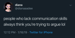 Arguing, Iphone, and Lol: diana  @dianaaadee  people who lack communication skills  always think you're trying to argue lol  12:12 PM 1/18/19 Twitter for iPhone I'm just tryna tell you how I feel