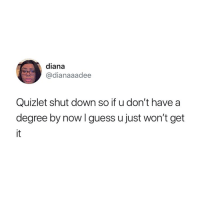 Guess, Quizlet, and Oh Well: diana  @dianaaadee  Quizlet shut down so if u don't have a  degree by now I guess u just won't get Oh well 😂