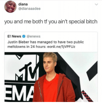 Bitch, Justin Bieber, and Enews: diana  @dianaaadee  you and me both tf you ain't special bitch  enewS  Justin Bieber has managed to have two public  meltdowns in 24 hours: eonli.ne/1jVPFUz 😂😂😂😂😂😂