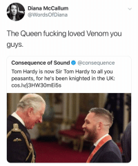 Fucking, Tom Hardy, and Queen: Diana McCallum  @WordsOf Diana  The Queen fucking loved Venom you  guys.  Consequence of Sound @consequence  Tom Hardy is now Sir Tom Hardy to all you  peasants, for he's been knighted in the UK:  cos.lv/j3HW30mEi5s @wordsofdiana