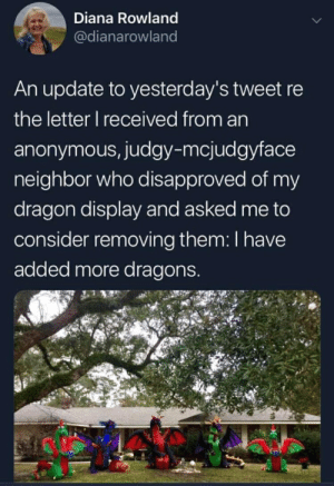 Anonymous, Dragons, and Dragon: Diana Rowland  @dianarowland  An update to yesterday's tweet re  the letter I received from an  anonymous, judgy-mcjudgyface  neighbor who disapproved of my  dragon display and asked me to  consider removing them: I have  added more dragons