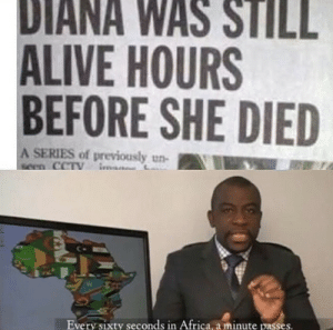 REALLY?!: DIANA WAS STILL  ALIVE HOURS  BEFORE SHE DIED  A SERIES of previously un-  seen CCTY  Every sixty seconds in Africa, a minute passes. REALLY?!