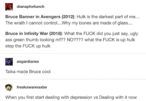 Ass, Bones, and Ugly: dianapforlunch  Bruce Banner in Avengers (2012): Hulk is the darkest part of me...  The wrath I cannot control...Why my bones are made of glass.  Bruce in Infinity War (2018): What the FUCK did you just say, ugly  ass green thumb looking mf?? NO???? what the FUCK is up hulk  step the FUCK up hulk  asgardianss  Taika made Bruce cool  freakxwannaxbe  When you first start dealing with depression vs Dealing with it now Bruce Banner