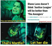 """You probably know this by now but I love Justice League more than almost anything in this world.😂There are only a couple things I love more than the League Pic via: @agentsof_marvel justiceleague dianelane martha marthakent marthawayne batmanvsuperman batman batfleck benaffleck brucewayne darkknight thebatman superman clarkkent henrycavill manofsteel dc dccomics dceu zacksnyder avengers avengersinfinitywar ageofultron captainamericacivilwar marvel: Diane Lane doesn't  think 'Justice League'  will be better than  """"The Avengers'  BY CHRIS BEGLEY ON MAY 11, 2017 l  BATMAN NEWSCOM  You are letting him kill Martha  @agents of marvel  That's Martha?  Let her die You probably know this by now but I love Justice League more than almost anything in this world.😂There are only a couple things I love more than the League Pic via: @agentsof_marvel justiceleague dianelane martha marthakent marthawayne batmanvsuperman batman batfleck benaffleck brucewayne darkknight thebatman superman clarkkent henrycavill manofsteel dc dccomics dceu zacksnyder avengers avengersinfinitywar ageofultron captainamericacivilwar marvel"""