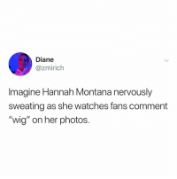 "Hannah Montana, Montana, and Watches: Diane  @zmirich  Imagine Hannah Montana nervously  sweating as she watches fans comment  ""wig"" on her photos. hqwifinwefkj i can't"