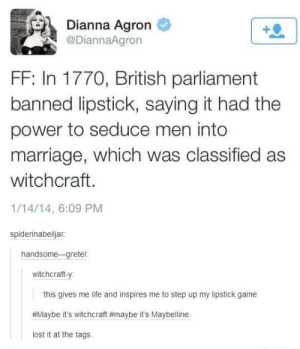 Life, Marriage, and Lost: Dianna Agron  @DiannaAgron  +0  FF: In 1770, British parliament  banned lipstick, saying it had the  power to seduce men into  marriage, which was classified as  witchcraft.  1/14/14, 6:09 PM  spiderinabelljar  handsome -gretel  witchcraft-y:  this gives me life and inspires me to step up my lipstick game  #Maybe it's witchcraft#maybe it's Maybelline.  lost it at the tags Lipstick.