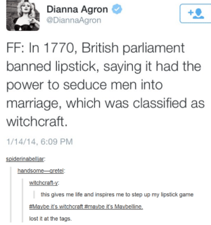Witchcraftomg-humor.tumblr.com: Dianna Agron  @DiannaAgron  FF: In 1770, British parliament  banned lipstick, saying it had the  power to seduce men into  marriage, which was classified as  witchcraft.  1/14/14, 6:09 PM  spiderinabelljar:  handsome-gretel:  witchcraft-y:  this gives me life and inspires me to step up my lipstick game  #Maybe it's witchcraft #maybe it's Maybelline.  lost it at the tags. Witchcraftomg-humor.tumblr.com