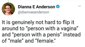"Sex, Tumblr, and Blog: Dianna E Anderson  @diannaeanderson  It is genuinely not hard to flip it  around to ""person with a vagina""  and ""person with a penis"" instead  of ""male"" and ""female.""  Il trannosphere:  The words ""female"" and ""male"" are now being banned. Because all that separates us is merely genitals. Not reproductive abilities or secondary sex characteristics. Or social classes based on that, which justify oppression of females. Sigh."