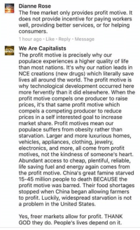 Drugs, Energy, and Food: Dianne Rose  The free market only provides profit motive. It  does not provide incentive for paying workers  well, providing better services, or for helping  Consumers.  1 hour ago Like Reply Message  iii The profit motive is precisely why our  populace experiences a higher quality of life  than most nations. It's why our nation leads in  NCE creations (new drugs) which literally save  lives all around the world. The profit motive is  why technological development occurred here  more fervently than it did elsewhere. When the  profit motive compels one producer to raise  prices, it's that same profit motive which  compels a competing producer to reduce  prices in a self interested goal to increase  market share. Profit motives mean our  populace suffers from obesity rather than  starvation. Larger and more luxurious homes,  vehicles, appliances, clothing, jewelry,  electronics, and more, all come from profit  motives, not the kindness of someone's heart.  Abundant access to cheap, plentiful, reliable,  life saving fuel and energy again comes from  the profit motive. China's great famine starved  15-45 million people to death BECAUSE the  profit motive was barred. Their food shortages  stopped when China began allowing farmers  to profit. Luckily, widespread starvation is not  a problem in the United States.  Yes, freer markets allow for profit. THANK  GOD they do. People's lives depend on it. (WAC)