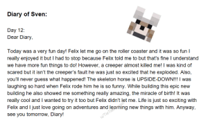 Funny, Life, and Love: Diary of Sven:  Day 12:  Dear Diary,  Today  was a very fun day! Felix let me go on the roller coaster and it was so fun I  really enjoyed it but I had to stop because Felix told me to but that's fine l understand  we have more fun things to do! However, a creeper almost killed me! I was kind of  so excited that he exploded. Also,  you'll never guess what happened! The skeleton horse is UPSIDE-DOWN!!! I was  scared but it isn't the creeper's fault he was just  so hard when Felix rode him he is so  laughing  funny. While building this epic new  building he also showed me  really cool and I wanted to try it too but Felix didn't let me. Life is just  Felix and I just love going on adventures and  something really amazing, the miracle of birth! It was  so exciting with  u/TieTiersming new things with him. Anyway,  see you tomorrow, Diary! Day 12: The Miracle of Birth
