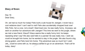 Cute, Friends, and Funny: Diary of Sven:  Day 16:  Dear Diary  Oh, we had so much fun today! Felix built a cute house for Joergen, it even has a  cool redstone door! I can't wait to visit! Felix also accidentally chopped boat cow!  Silly Felix, he's a cow, not a boat! I liked boat cow, he was  really funny. Anyways, we  went on another fun adventure with Joergen! This time we went to the jungle, where  we met a new friend, Klaus!!! Klaus seems like a  really funny bird, he keeps  panda! He was  repeating what I say! We also said hello to a  could've brought him home, but he wanted to stay in the jungle. We also found a big  strong golem, and Felix took him home. This adventure was so much fun! I wish  really nice, I wish we  Jeb could've come with us, he always wanted to go on an adventure. That's all for  today, diary!  u/TieTre Day 16: New Friends