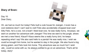 Cute, Friends, and Funny: Diary of Sven:  Day 16  Dear Diary,  Oh, we had so much fun today! Felix built a cute house for Joergen, it even has a  cool redstone door! I can't wait to visit! Felix also accidentally chopped boat cow!  Silly Felix, he's a cow, not a boat! I liked boat cow, he was  really funny. Anyways,  we  went on another fun adventure with Joergen! This time we went to the jungle, where  we met a new friend, Klaus!!! Klaus seems like a really funny bird, he keeps  repeating what I say! We also said hello to a panda! He was  really nice, I wish we  could've brought him home, but he wanted to stay in the jungle. We also found a big  strong golem, and Felix took him home. This adventure was so much fun! I wish  Jebcould've come with us, he always wanted to go on an adventure. That's all for  today, diary!  u/Tie Day 16: New Friends!