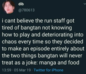 : dib  @780613  i cant believe the run staff got  tired of bangtan not knowing  how to play and deteriorating into  chaos every time so they decided  to make an episode entirely about  the two things bangtan will never  treat as a joke: manga and food  13:59 05 Mar 19 Twitter for iPhone
