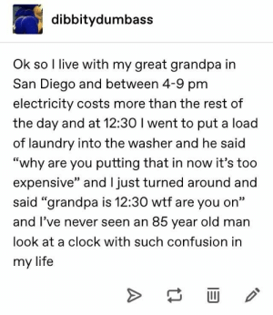 "Clock, Laundry, and Life: dibbitydumbass  Ok so I live with my great grandpa in  San Diego and between 4-9 pm  electricity costs more than the rest of  the day and at 12:30 I went to put a load  of laundry into the washer and he said  ""why are you putting that in now it's too  expensive"" and l just turned around and  said ""grandpa is 12:30 wtf are you on""  and I've never seen an 85 year old man  look at a clock with such confusion in  my life  >"