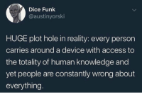 Access, Dice, and Knowledge: Dice Funk  @austinyorski  HUGE plot hole in reality: every person  carries around a device with access to  the totality of human knowledge and  yet people are constantly wrong about  everything. For real though 🤣🤦‍♂️ https://t.co/g2dx3766bB