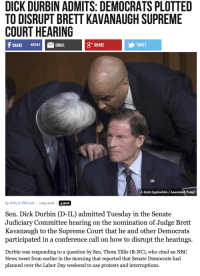 News, Supreme, and Supreme Court: DICK DURBIN ADMITS: DEMOCRATS PLOTTED  TO DISRUPT BRETT KAVANAUGH SUPREME  COURT HEARING  F SHARE 10741EMAIL  g+ SHARE  TWEET  J. Scott Applewhite / Associated Press  b JOELB. POLLAK 4 Sep 2018 5.902  Sen. Dick Durbin (D-IL) admitted Tuesday in the Senate  Judiciary Committee hearing on the nomination of Judge Bret  Kavanaugh to the Supreme Court that he and other Democrats  participated in a conference call on how to disrupt the hearings.  Durbin was responding to a question by Sen. Thom Tillis (R-NC), who cited an NBC  News tweet from earlier in the morning that reported that Senate Democrats had  planned over the Labor Day weekend to use protests and interruptions.