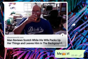 Me🍷irl: Dick  ebaumsworld.com  Man Reviews Scotch While His Wife Packs Up  Her Things and Leaves Him in The Backgroun  Me irl  09:49 Me🍷irl