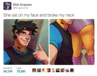 dar-draws:  the things i get inspired by past midnight. (from this): Dick Grayson  @flyinggraysonz  She sat on my face and broke my neck  RETWEETS  LIKES  54,15472,381 dar-draws:  the things i get inspired by past midnight. (from this)