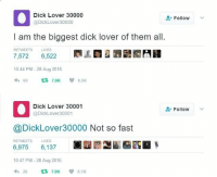 Dick, Irl, and Me IRL: Dick Lover 30000  @DickLover30000  Follow  I am the biggest dick lover of them all.  RETWEETS LIKES  7,572 6,522 R  2圜畿  10:44 PM -28 Aug 2016  わ60 t3 7.6K 6.5K  Dick Lover 30001  @DickLover30001  Follow  @DickLover30000 Not so fast  RETWEETS  LIKES  6,975 6,137  10:47 PM - 28 Aug 2016  わ26 t77.0Kep 6.1 K me_irl