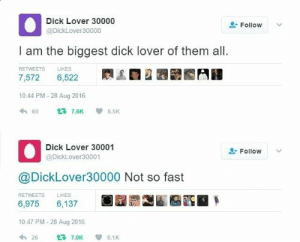 Dank, Memes, and Target: Dick Lover 30000  @DickLover30000  Follow  I am the biggest dick lover of them all.  RETWEETS LIKES  7,572 6,522 R  2圜畿  10:44 PM -28 Aug 2016  わ60 t3 7.6K 6.5K  Dick Lover 30001  @DickLover30001  Follow  @DickLover30000 Not so fast  RETWEETS  LIKES  6,975 6,137  10:47 PM - 28 Aug 2016  わ26 t77.0Kep 6.1 K me_irl by skullfan222333 MORE MEMES