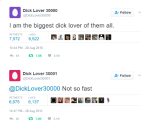 the-memes-blog: A challenger appears: Dick Lover 30000  @DickLover30000  Follow  I am the biggest dick lover of them all  7,572 6,522  10:44 PM-28 Aug 2016  RETWEETS  LIKES  Dick Lover 30001  @DickLover30001  Follow v  @DickLover30000 Not so fast  6,975 6,137  10:47 PM-28 Aug 2016  4,26 t 7.0K 6.1 K  LIKES the-memes-blog: A challenger appears