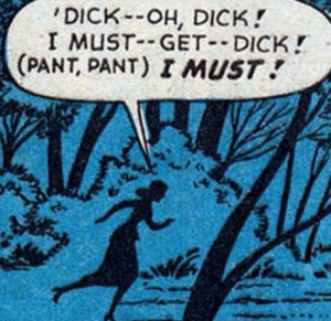Dick, Girl, and Get: DICK-OH, DICK!  I MUST GET DICK!  (PANT, PANT) I MUST Um your a girl