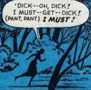 Dick, She, and Get: 'DICK-OH, DICK  I MUST GET- DICK!  (PANT, PANT) I MUST She needs it