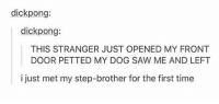 Fam, Memes, and Step Brothers: dick pong:  dick pong:  THIS STRANGER JUST OPENED MY FRONT  DOOR PETTED MY DOG SAW ME AND LEFT  i just met my step-brother for the first time sup fam