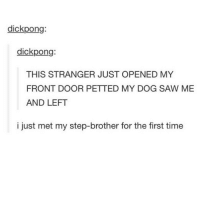 Memes, Step Brothers, and Mets: dick pong:  dick pong:  THIS STRANGER JUST OPENED MY  FRONT DOOR PETTED MY DOG SAW ME  AND LEFT  i just met my step-brother for the first time This is really cute