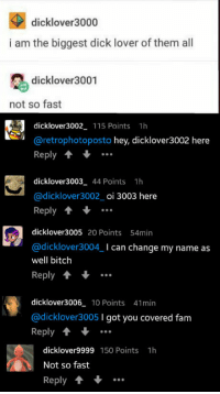 """9gag, Bitch, and Club: dicklover3000  i am the biggest dick lover of them all  dicklover3001  not so fast  dicklover3002 115 Points 1h  @retrophotoposto hey, dicklover3002 here  Reply  dicklover3003 44 Points 1h  @dicklover3002_ oi 3003 here  Reply 1  dicklover3005 20 Points 54min  @dicklover3004I can change my name as  well bitch  Reply.  dicklover3006 10 Points 41min  @dicklover3005 I got you covered fam  Reply 1  dicklover9999 150 Points 1h  Not so fast  Reply T <p><a href=""""http://laughoutloud-club.tumblr.com/post/162561499463/9gag-in-a-nutshell"""" class=""""tumblr_blog"""">laughoutloud-club</a>:</p>  <blockquote><p>9gag in a nutshell</p></blockquote>"""