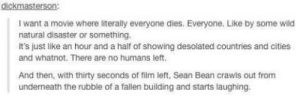 A move where everyone dies: dickmasterson:  I want a movie where literally everyone dies. Everyone. Like by some wild  natural disaster or something.  It's just like an hour and a half of showing desolated countries and cities  and whatnot. There are no humans left.  And then, with thirty seconds of film left, Sean Bean crawls out from  underneath the rubble of a fallen building and starts laughing. A move where everyone dies