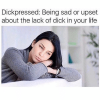 SarcasmOnly: Dickpressed: Being sad or upset  about the lack of dick in your life SarcasmOnly
