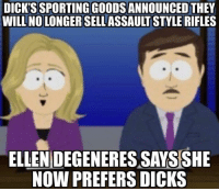 Dicks, Dicks Sporting Goods, and Will: DICK'S SPORTING GOODS ANNOUNCED THEY  WILL NO LONGER SELLASSAULT STYLE RIFLES  ELLENIDEGENERES SAYSSHE  NOW PREFERS DICKS She went straight
