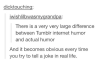 Internet, Life, and Tumblr: dicktouching:  iwishlilbwasmygrandpa:  There is a very very large difference  between Tumblr internet humor  and actual humor  And it becomes obvious every time  you try to tell a joke in real life. YESS THANK YOU I feel like the reason everybody thinks I'm weird is because my humor is tumblr humor and no one I know is cool enough to understand me