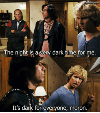 For Me Its: dicoismylover  8  The night is avery dark tilme for me.  It's dark for everyone, moron.